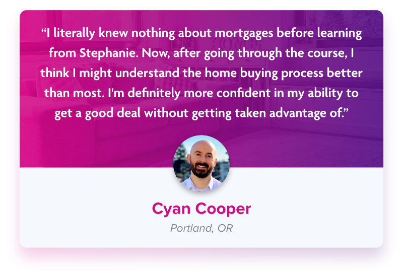 """Testimonial from Cyan Cooper """"I literally knew nothing about mortgages before learning from Stephanie. Now, after going through the course, I think I might understand the home buying process better than most. I'm definitely more confident in my ability to get a good deal without getting taken advantage of."""""""