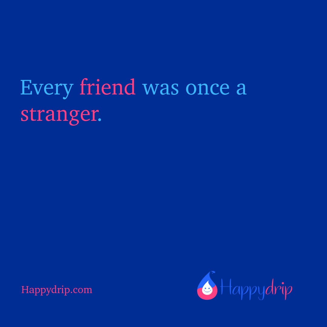 Every friend was once a stranger.