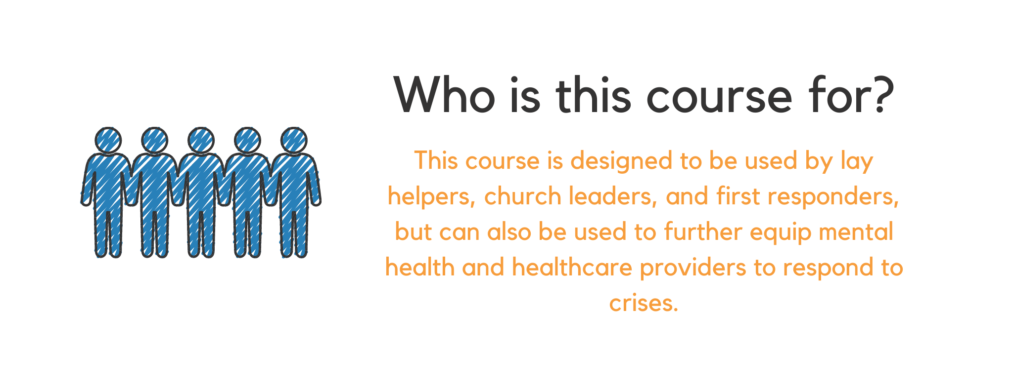 Who is this course for? This course is designed to be used by lay helpers, church leaders, and first responders, but can also be used to further equip mental health and healthcare providers to respond to crises.