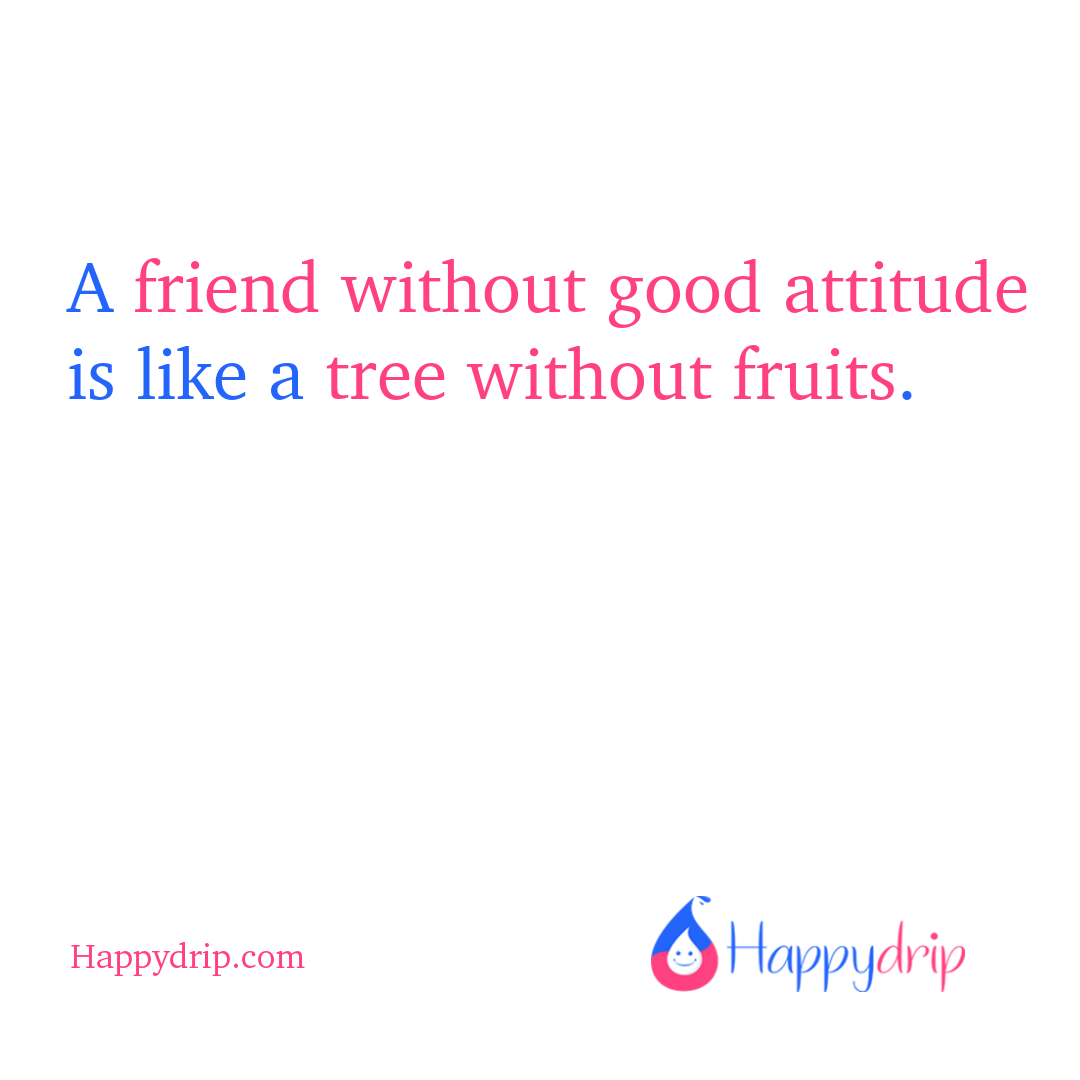 A friend without good attitude is like a tree without fruits.