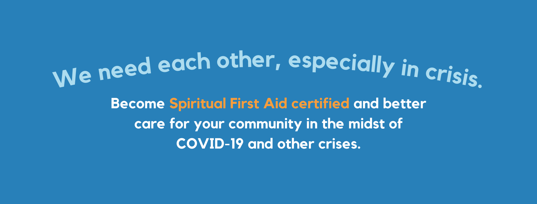 We need each other, especially in crisis. Become Spiritual First Aid certified and better care for your community in the midst of COVID-19 and other crises.