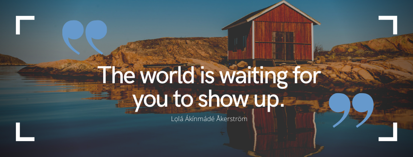 The world is waiting for you to show up
