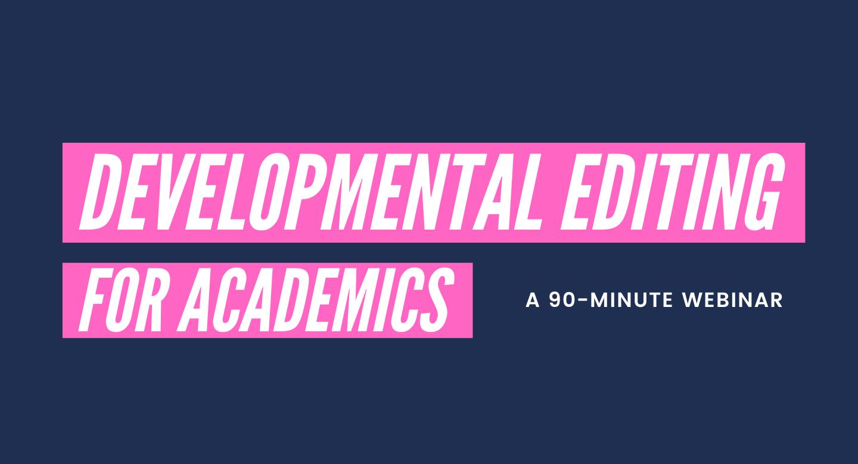 Webinar: Developmental Editing for Academics. Laura Portwood-Stacer, Manuscriptworks.com