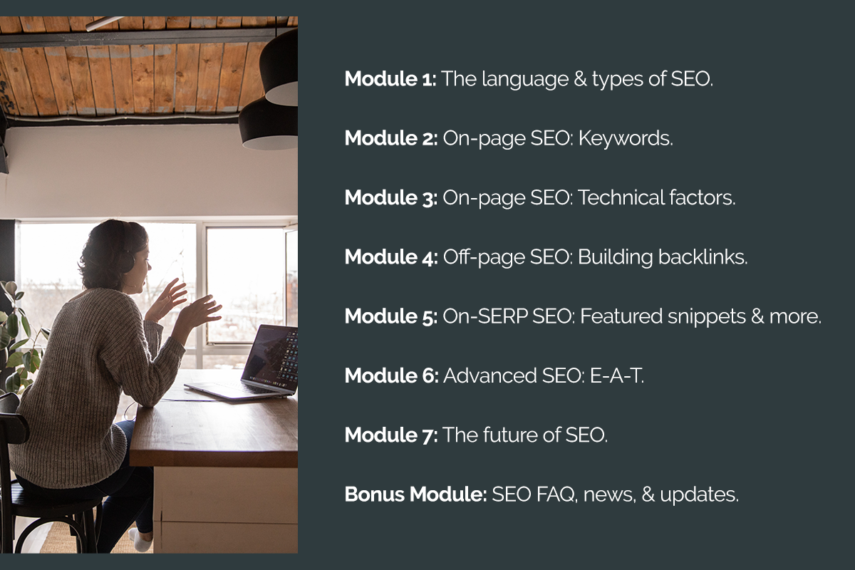 Module 1: The language & types of SEO. Module 2: On-page SEO: Keywords. Module 3: On-page SEO: Technical factors. Module 4: Off-page SEO: Building backlinks. Module 5: On-SERP SEO: Featured snippets & more. Module 6: Advanced SEO: E-A-T. Module 7: The future of SEO. Bonus Module: SEO FAQ, news, & updates.