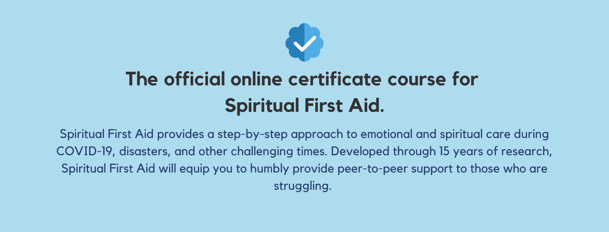 The official online certificate course for Spiritual First Aid. Spiritual First Aid provides a step-by-step approach to emotional and spiritual care during COVID-19, disasters, and other challenging times. Developed through 15 years of research, Spiritual First Aid will equip you to humbly provide peer-to-peer support to those who are struggling.