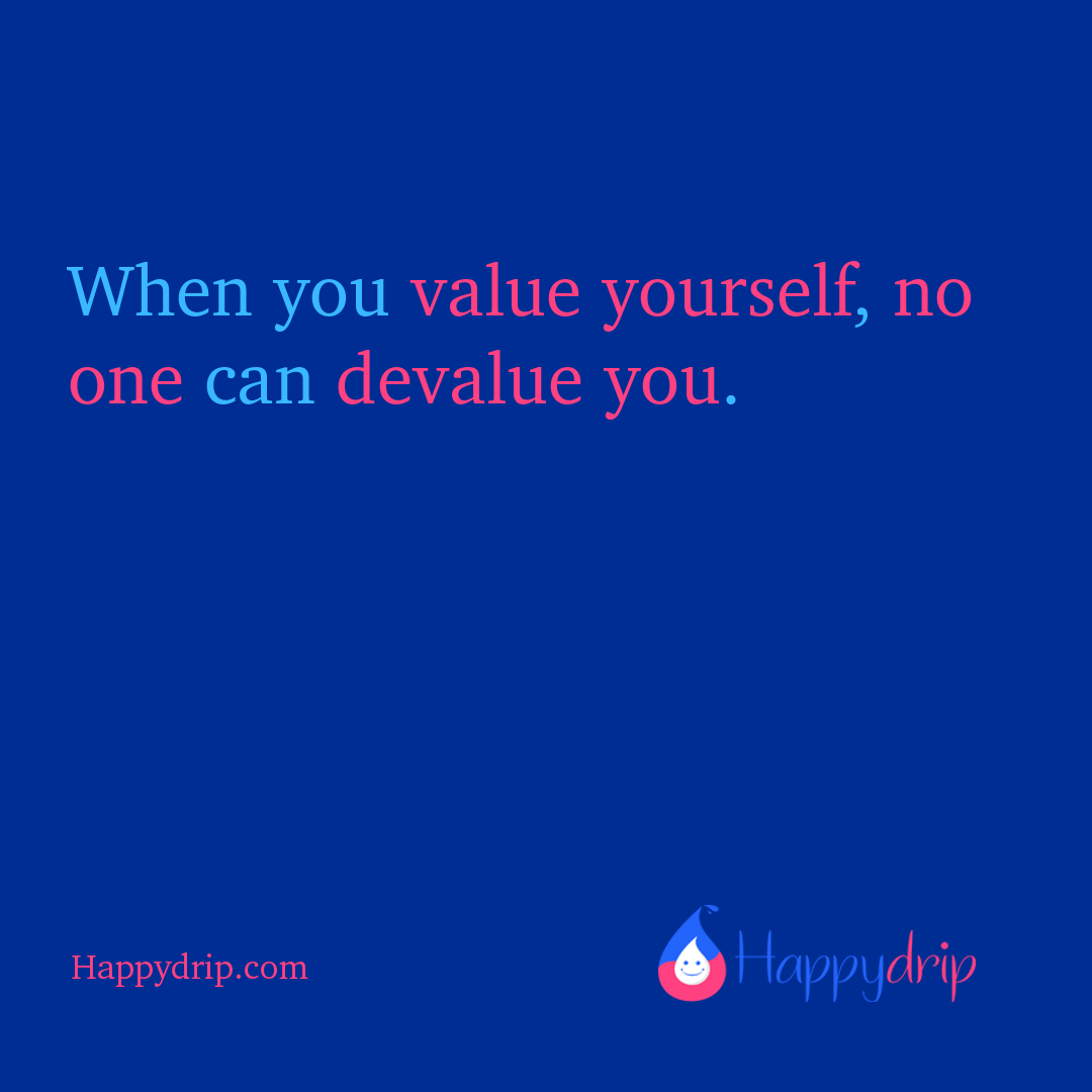 When you value yourself, no one can devalue you.