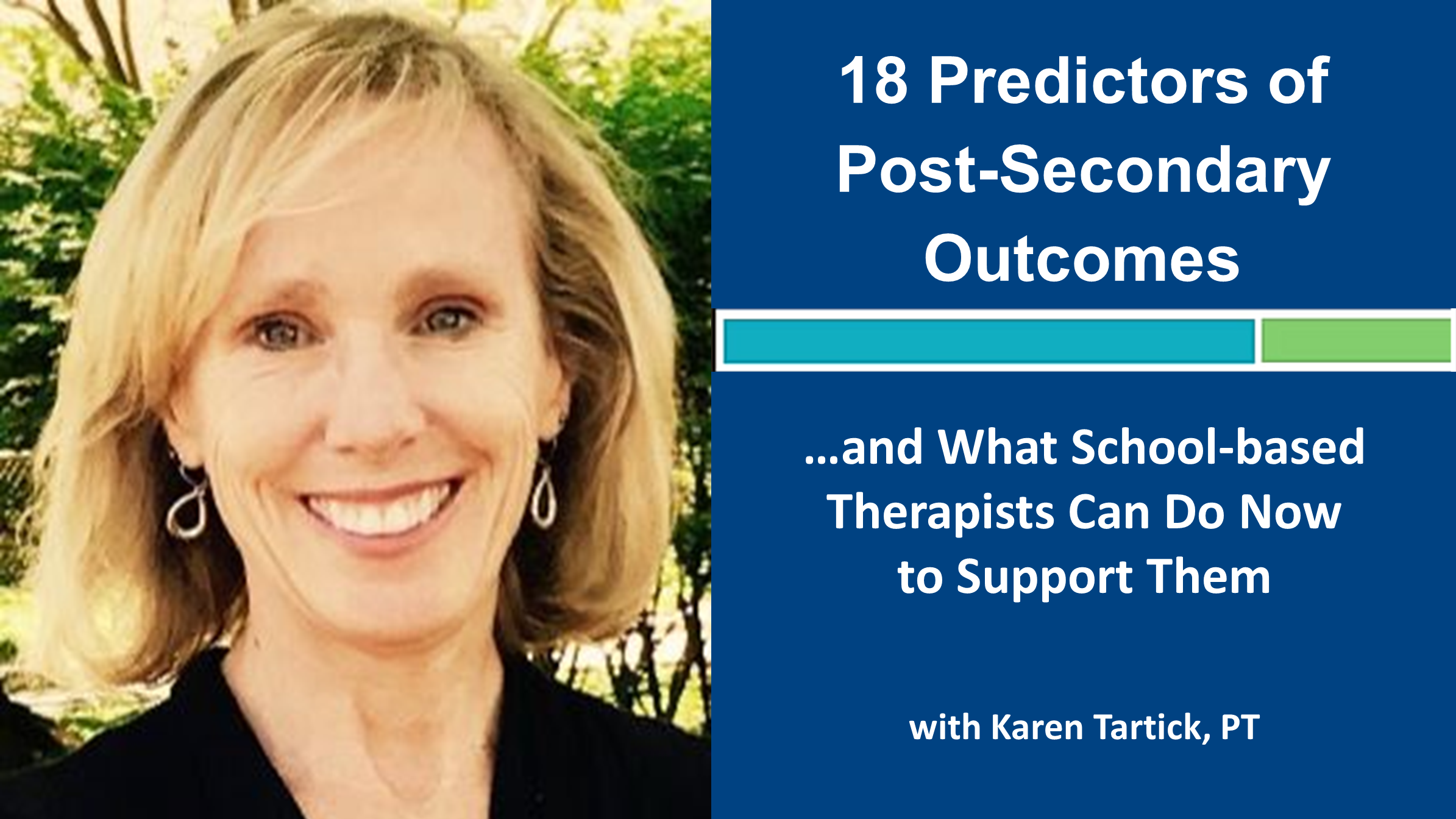 Webinar 8: 18 Predictors of Post-Secondary Outcomes...and What Therapists Can Do Now! with Karen Tartick, PT