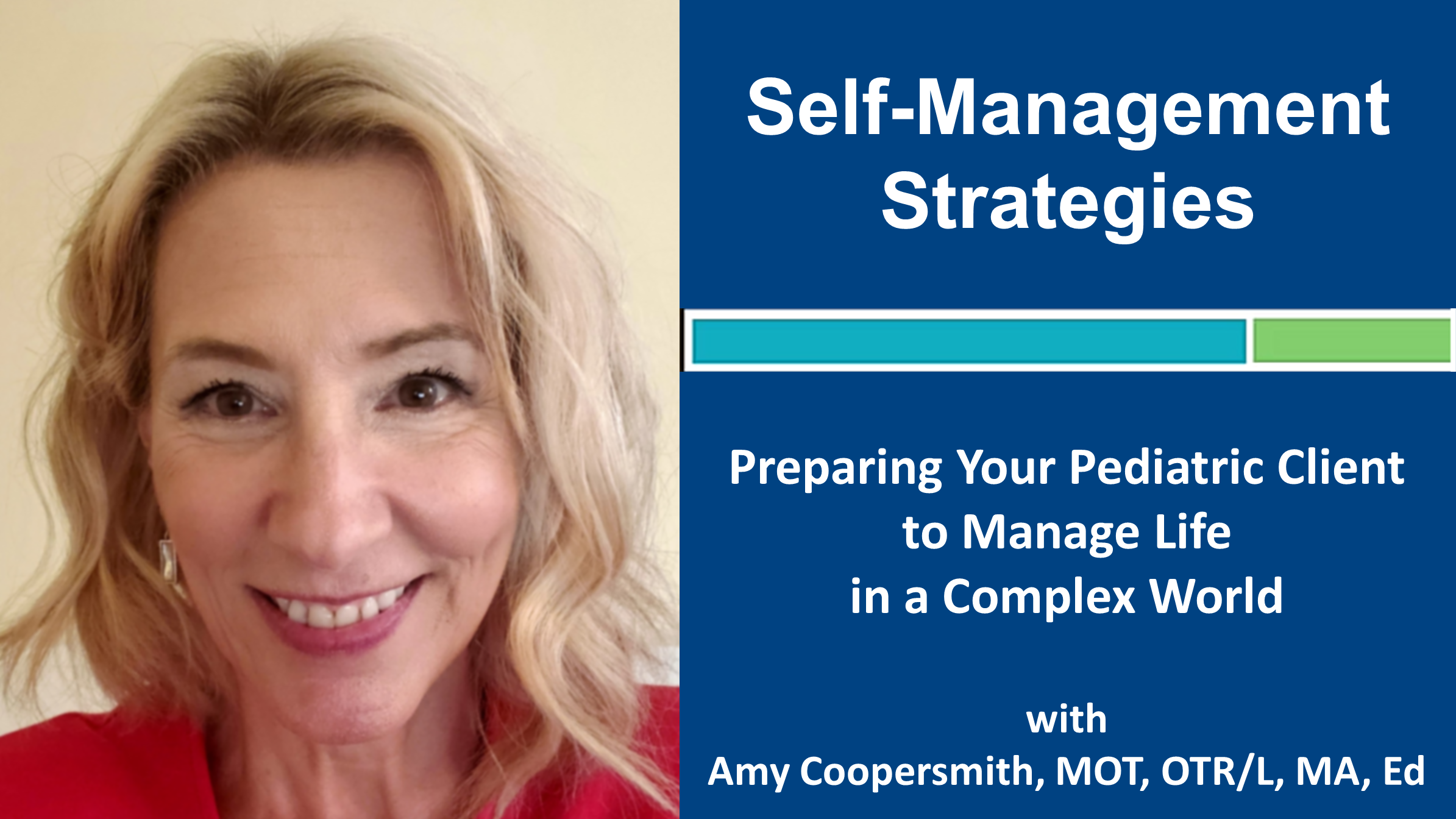 Webinar 3: Self-Management Strategies: Preparing Your Pediatric Client to Manage Life in a Complex World with Amy Coopersmith, MOT, OTR/L, MA, Ed