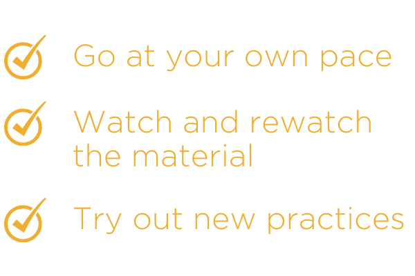 Go at your own pace. Watch and rewatch the material. Try out new practices