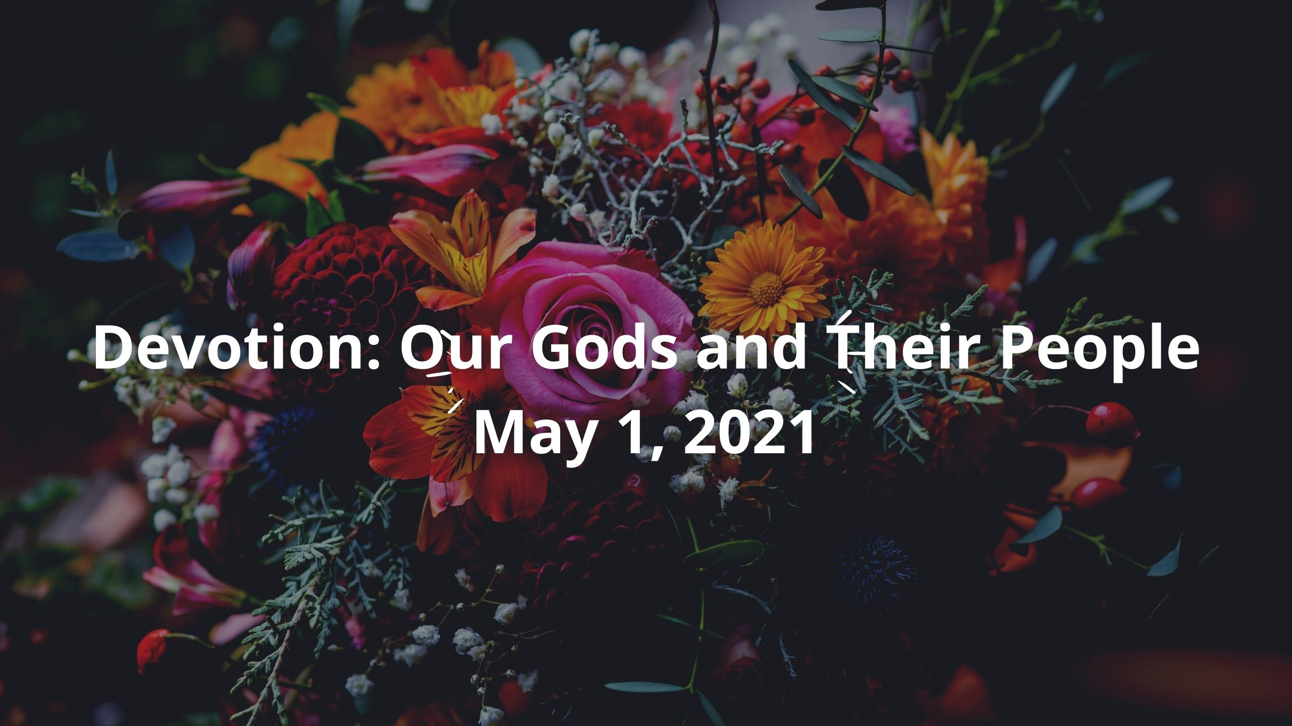 Devotion: Our Gods and Their People May 1, 2021. Dark banner with vibrant flowers including roses and rosemary.