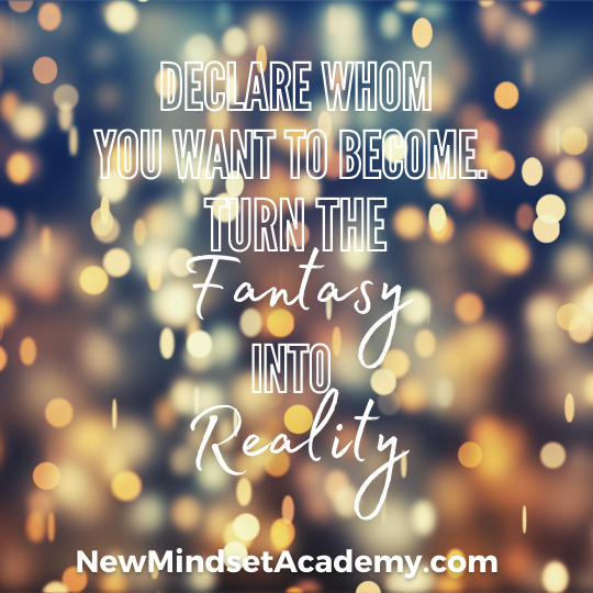 Declare whom you want to become. Turn the fantasy into reality, New Mindset Academy