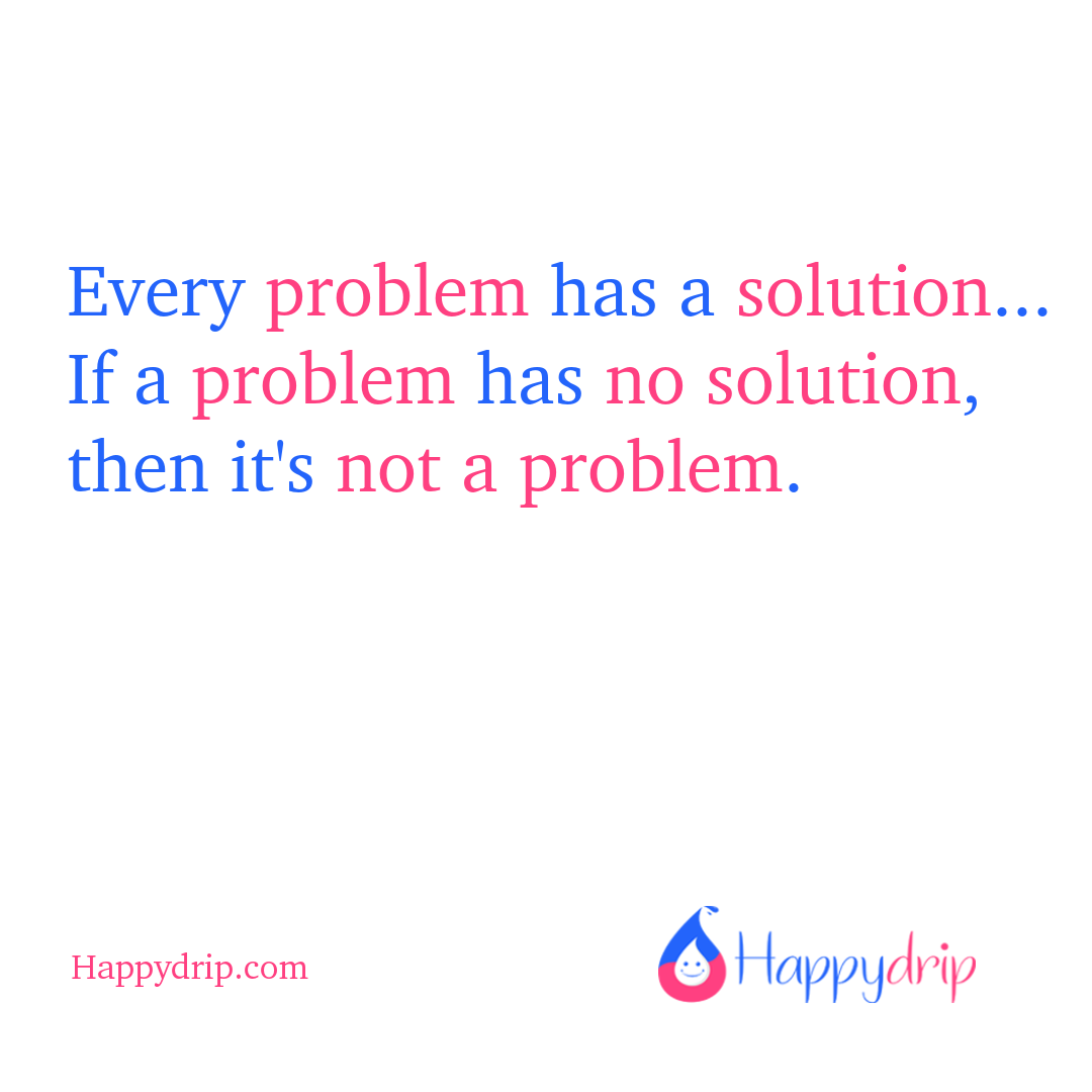 Every problem has a solution...If a problem has no solution, then it's not a problem.