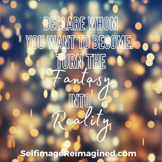 Declare whom you want to become. Turn the fantasy into reality, selfimagereimagined.com