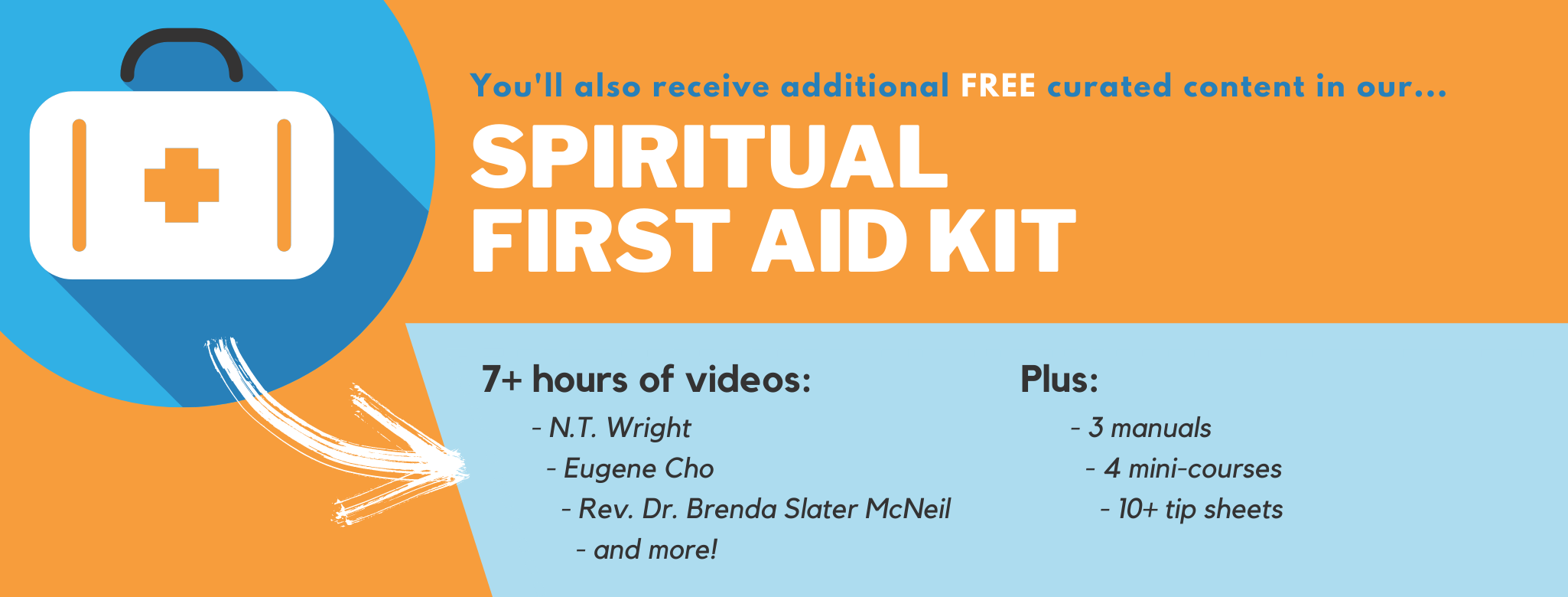 You'll also receive additional free curated content in our Spiritual First Aid Kit. 7+ hours of videos: N.T. Wright, Eugene Cho, Rev. Dr. Brenda Slater McNeil, and more! Plus 3 manuals, 4 mini-courses, 10+ tip sheet