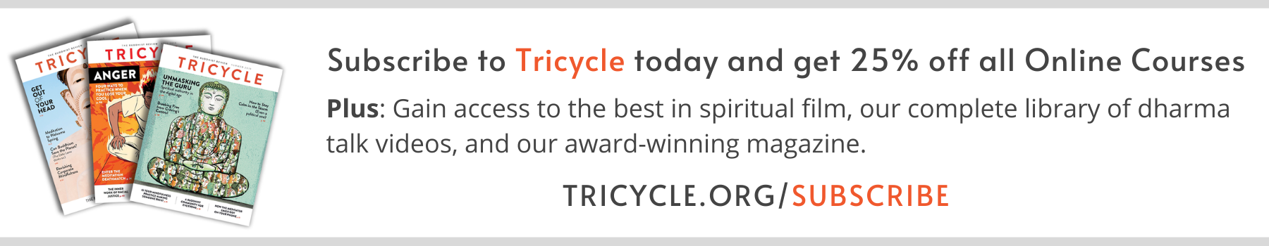 Subscribe to Tricycle today and get 25% off all Online Courses, plus: gain access to the best in spiritual film, our complete library of dharma talk videos, and our award-winning magazine. Tricycle.org/subscribe